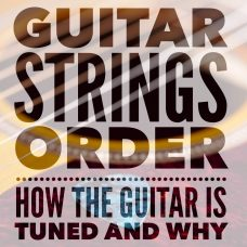 Guitar Strings Order: How the guitar is tuned and why